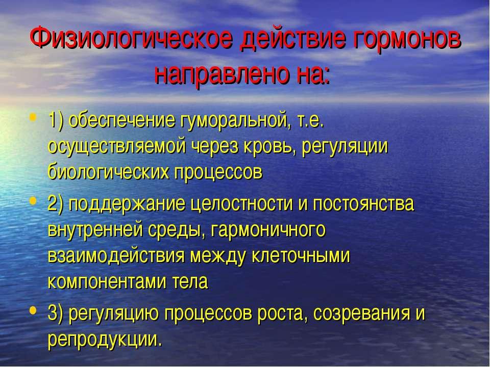 Физиологическое действие гормонов направлено на: 1) обеспечение гуморальной, ...