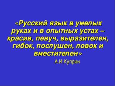 «Русский язык в умелых руках и в опытных устах – красив, певуч, выразителен, ...
