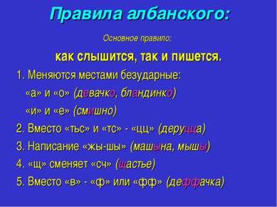 Правила албанского: Основное правило: как слышится, так и пишется. 1. Меняютс...