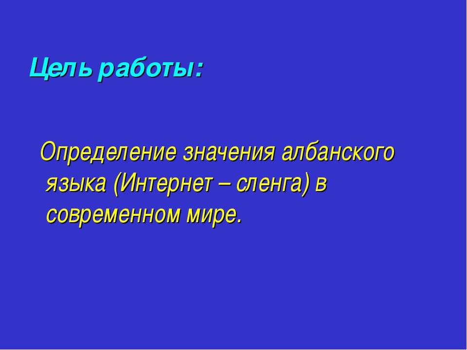 Цель работы: Определение значения албанского языка (Интернет – сленга) в совр...