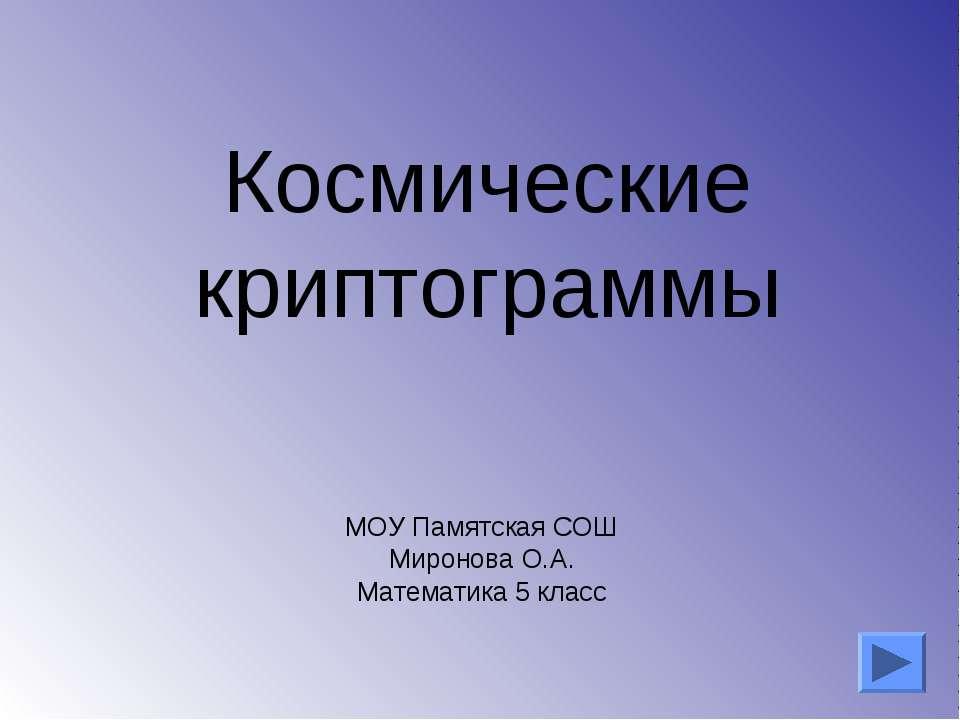 Космические криптограммы МОУ Памятская СОШ Миронова О.А. Математика 5 класс