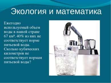 Ежегодно используемый объем воды в нашей стране 67 км³. 40% из них не соответ...