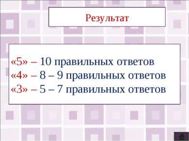 Результат «5» – 10 правильных ответов «4» – 8 – 9 правильных ответов «3» – 5 ...