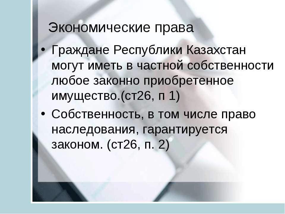 Экономические права Граждане Республики Казахстан могут иметь в частной собст...