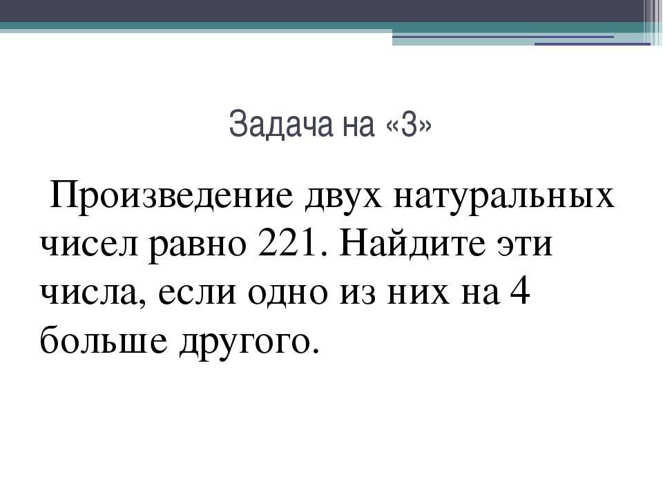Задача на «3» Произведение двух натуральных чисел равно 221. Найдите эти числ...