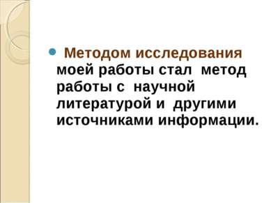Методом исследования моей работы стал метод работы с научной литературой и др...