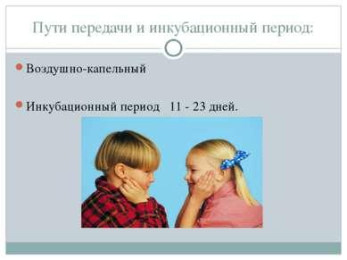Пути передачи и инкубационный период: Воздушно-капельный Инкубационный период...