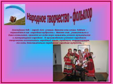 Английское folk – народ, lore –учение. Вместе эти слова- folklore – переводят...