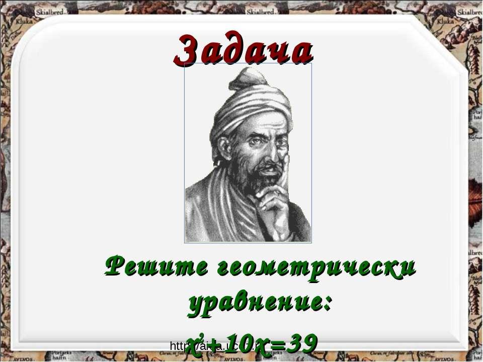 Задача Решите геометрически уравнение: x2+10x=39 http://aida.ucoz.ru