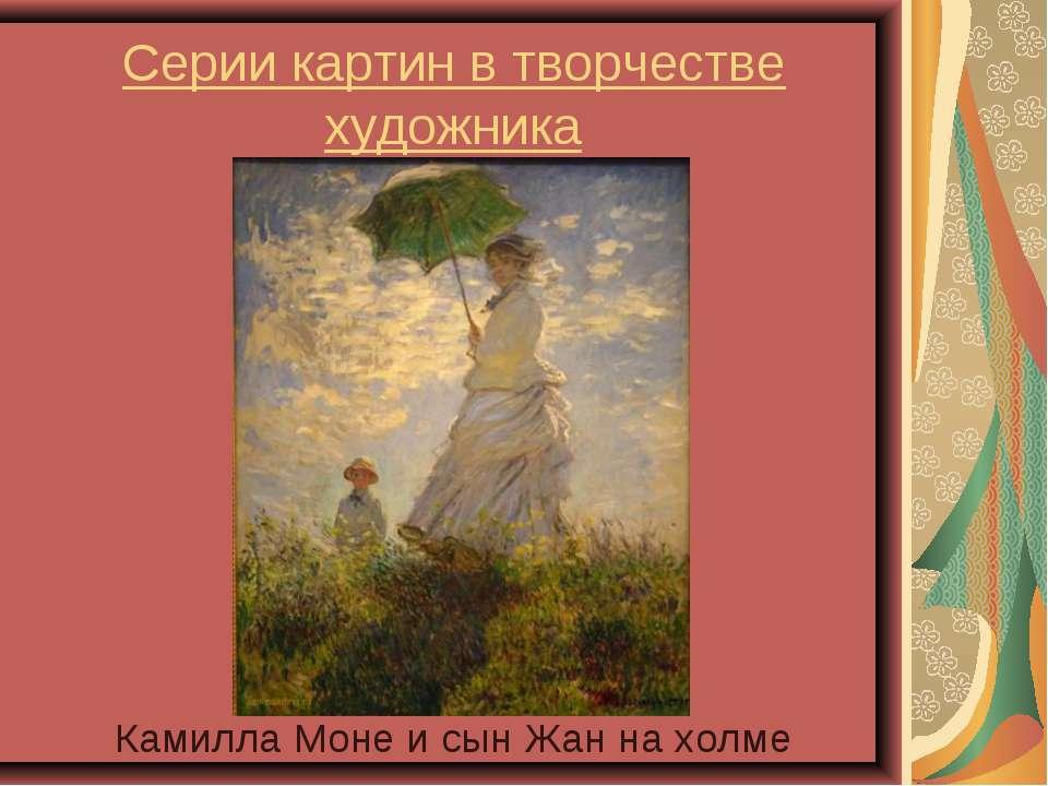Серии картин в творчестве художника Камилла Моне и сын Жан на холме