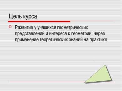 Цель курса Развитие у учащихся геометрических представлений и интереса к геом...