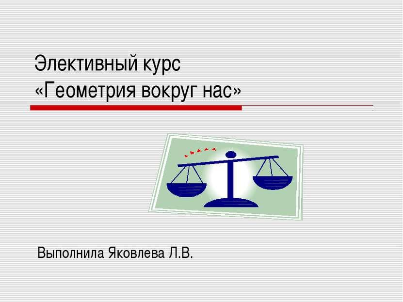 Элективный курс «Геометрия вокруг нас» Выполнила Яковлева Л.В.