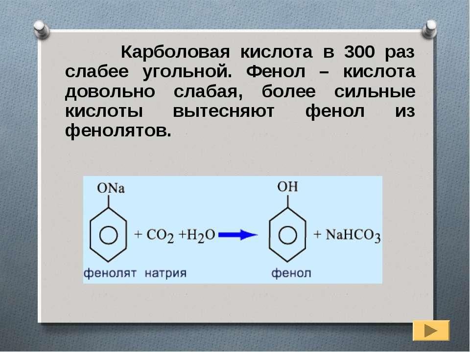 Карболовая кислота в 300 раз слабее угольной. Фенол – кислота довольно слабая...