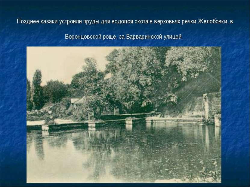 Позднее казаки устроили пруды для водопоя скота в верховьях речки Желобовки, ...