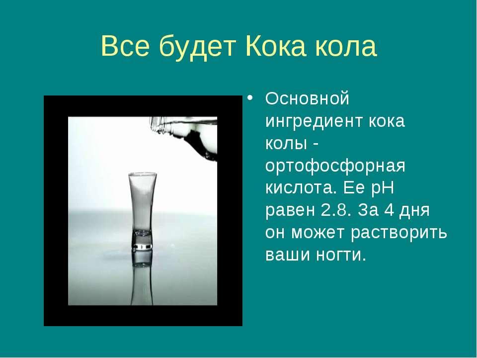 Все будет Кока кола Основной ингредиент кока колы - ортофосфорная кислота. Ее...