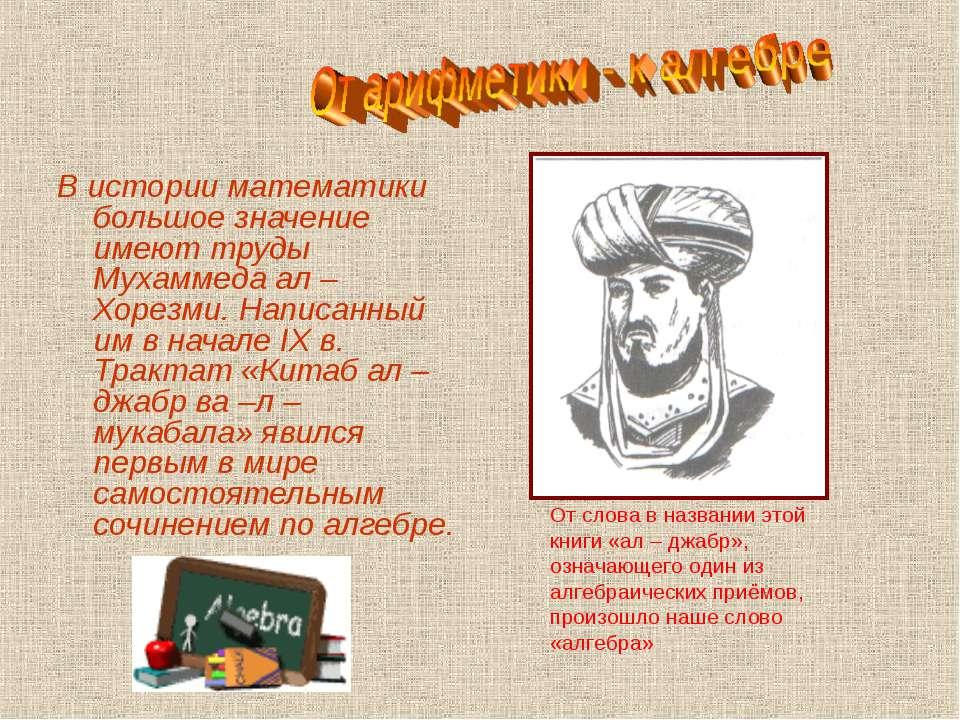 В истории математики большое значение имеют труды Мухаммеда ал – Хорезми. Нап...