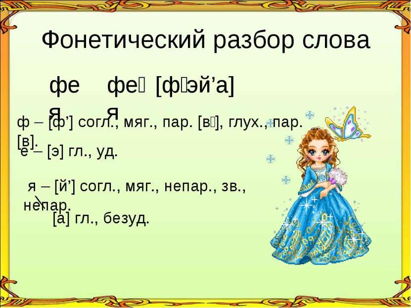 Фонетический разбор слова фея фе я [фʹэй'а] ф – [ф'] согл., мяг., пар. [вʹ], ...