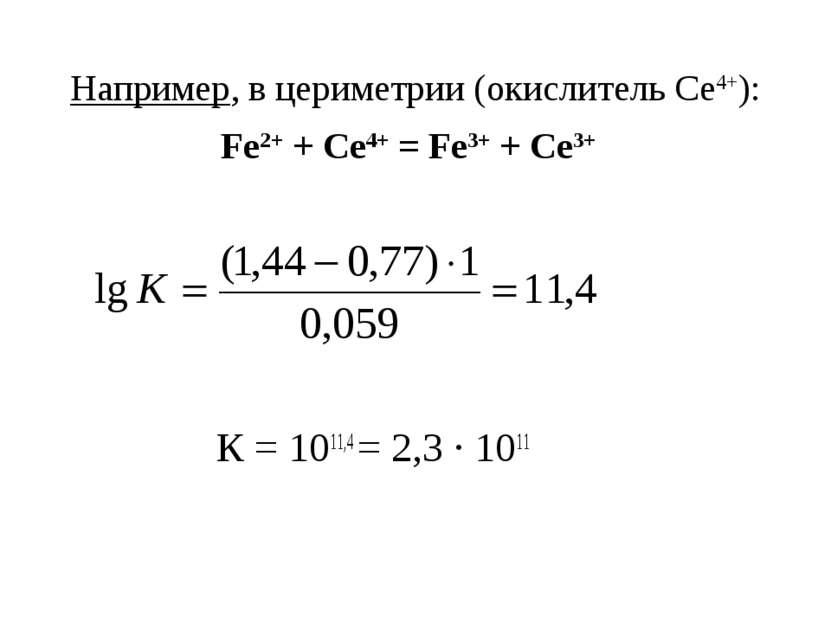 Например, в цериметрии (окислитель Се4+): Fe2+ + Се4+ = Fe3+ + Се3+ К = 1011,...