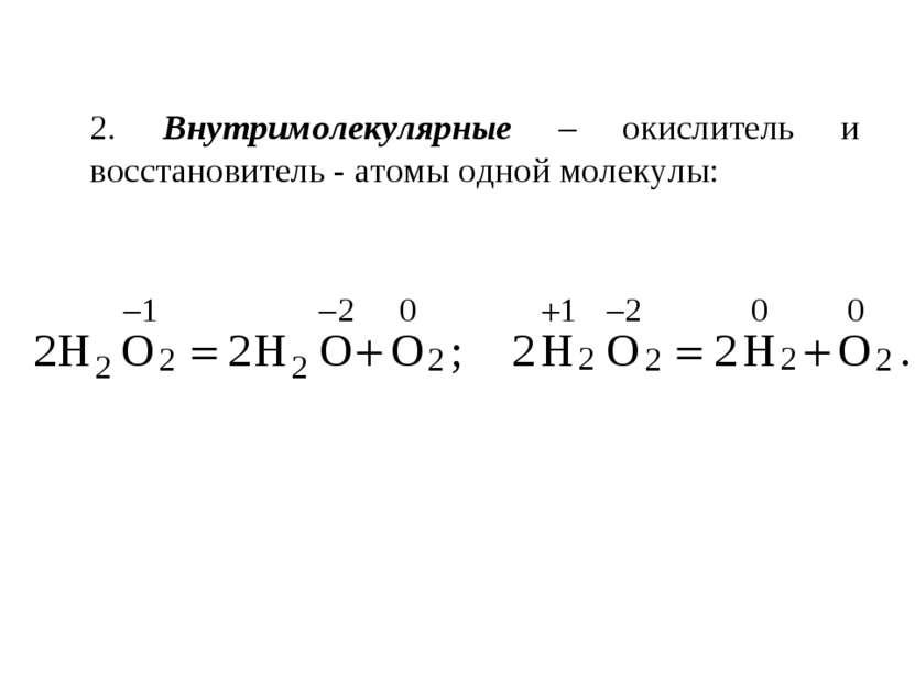 2. Внутримолекулярные – окислитель и восстановитель - атомы одной молекулы: