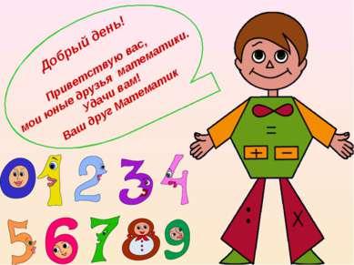 Добрый день! Приветствую вас, мои юные друзья математики. Удачи вам! Ваш друг...