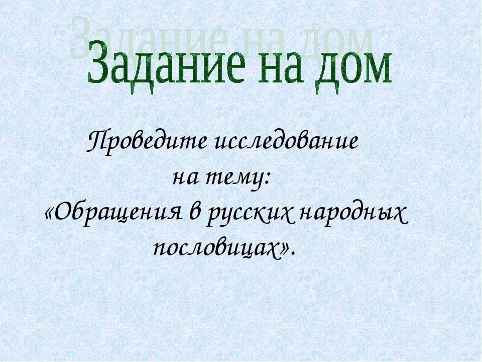 Проведите исследование на тему: «Обращения в русских народных пословицах».
