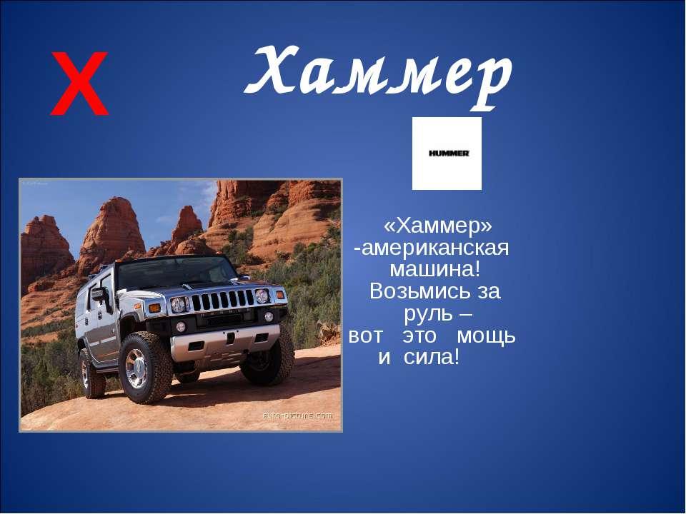 Х Хаммер «Хаммер» -американская машина! Возьмись за руль – вот это мощь и сила!