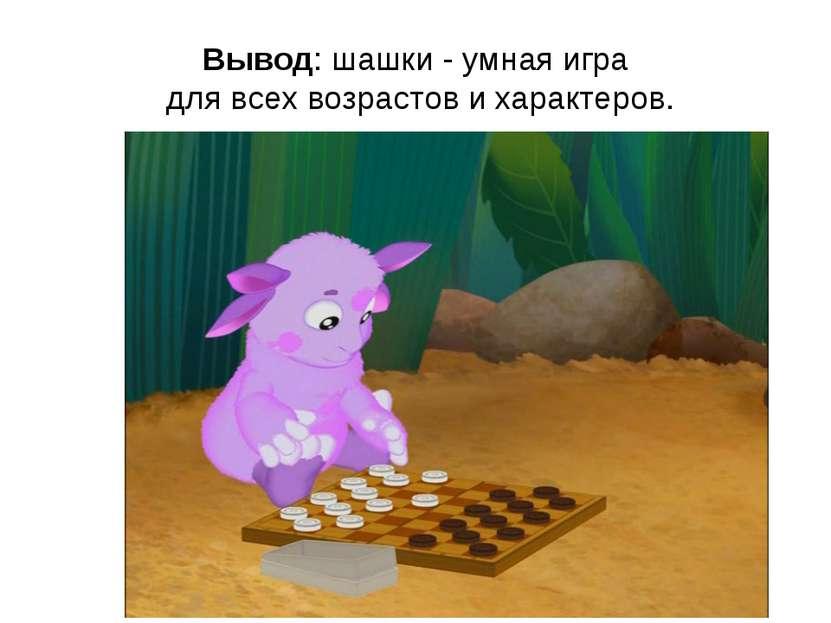 Вывод: шашки - умная игра для всех возрастов и характеров.