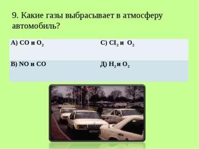 9. Какие газы выбрасывает в атмосферу автомобиль? А) СО и О2 С) CI2 и О2 В)...
