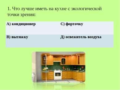 1. Что лучше иметь на кухне с экологической точки зрения: А) кондиционер С) ф...