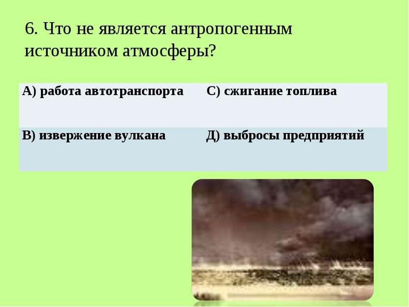 6. Что не является антропогенным источником атмосферы? А) работа автотрансп...