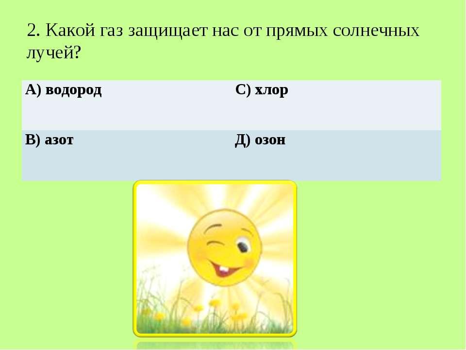 2. Какой газ защищает нас от прямых солнечных лучей? А) водород С) хлор В) аз...