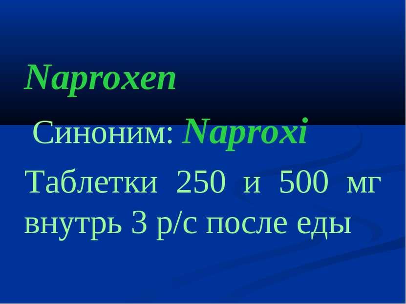 Naproxen Cиноним: Naproxi Таблетки 250 и 500 мг внутрь 3 р/с после еды