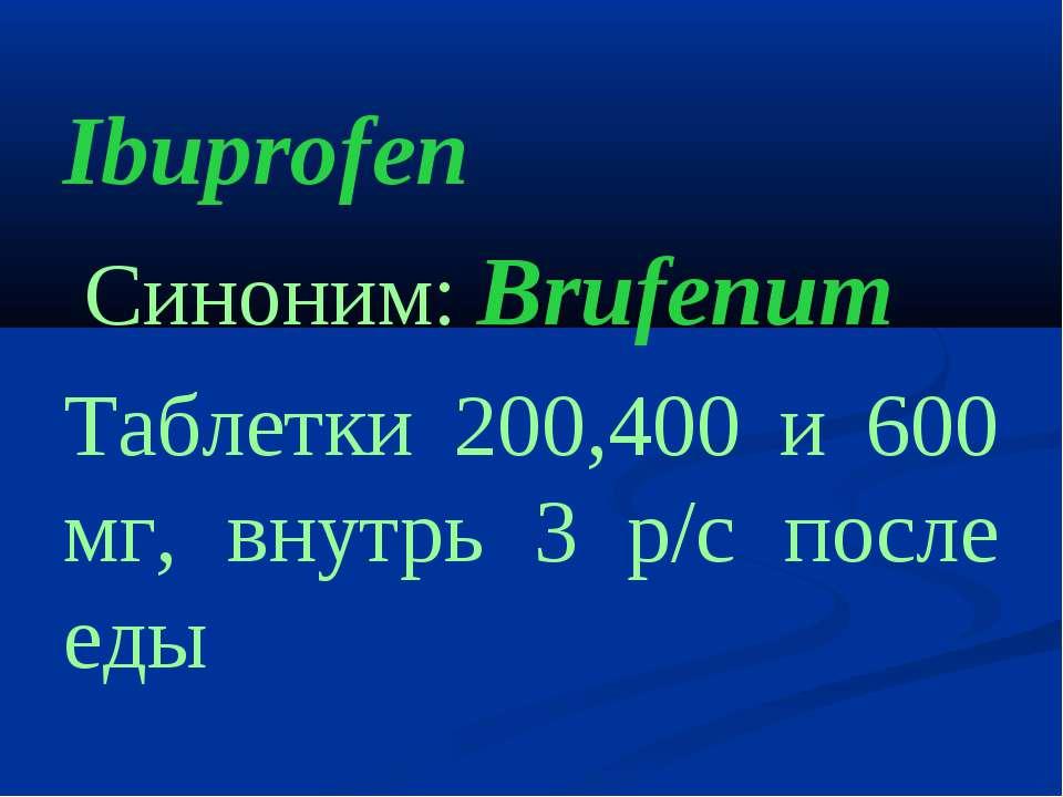 Ibuprofen Cиноним: Brufenum Таблетки 200,400 и 600 мг, внутрь 3 р/с после еды