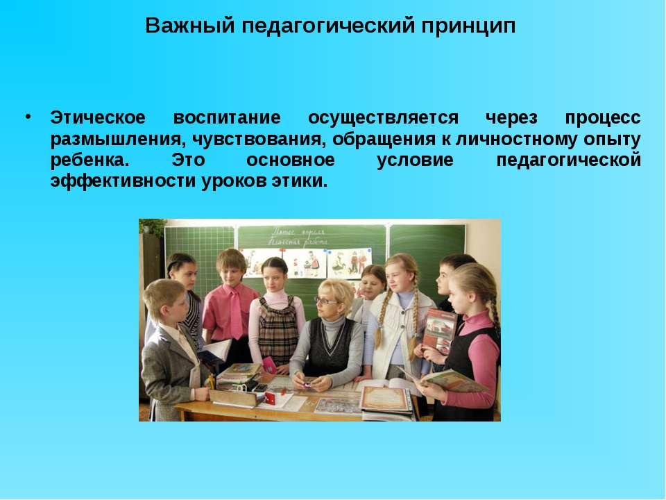 Важный педагогический принцип Этическое воспитание осуществляется через проце...