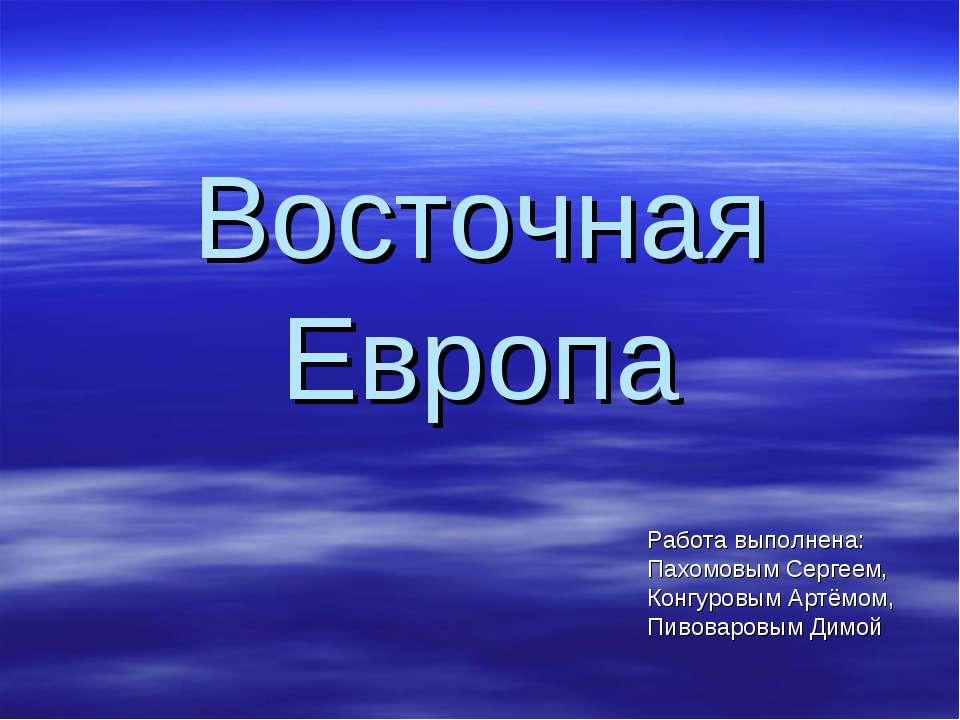 Восточная Европа Работа выполнена: Пахомовым Сергеем, Конгуровым Артёмом, Пив...