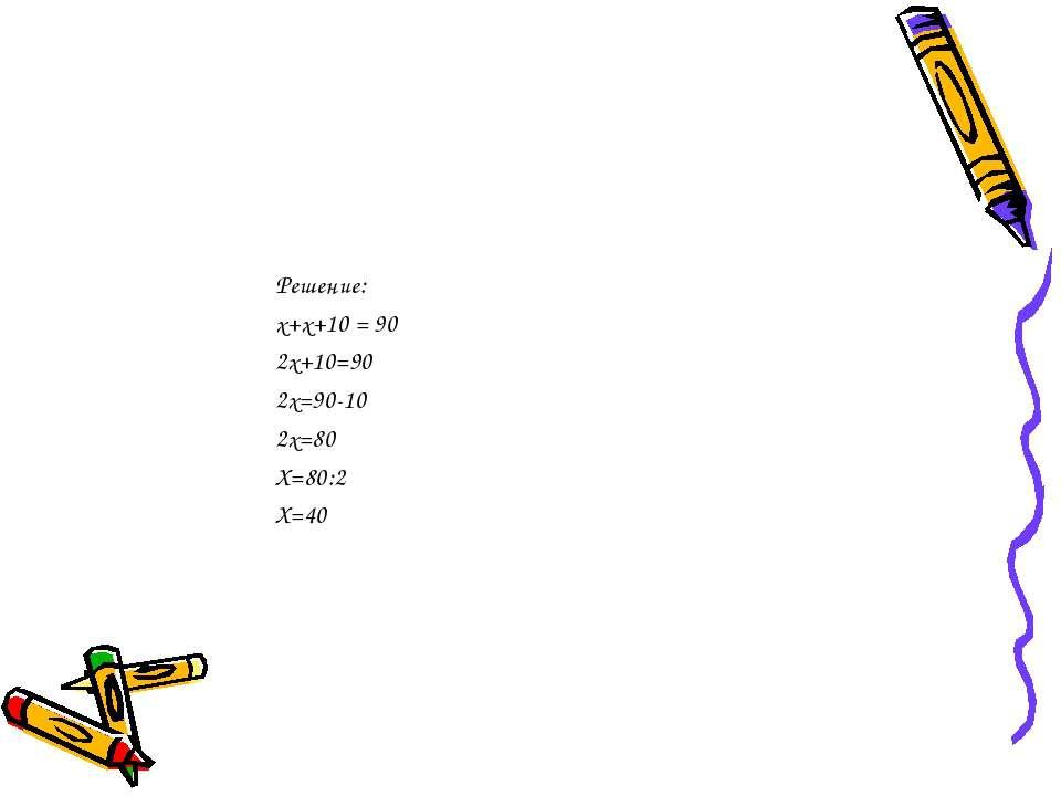 Решение: х+х+10 = 90 2х+10=90 2х=90-10 2х=80 Х=80:2 Х=40