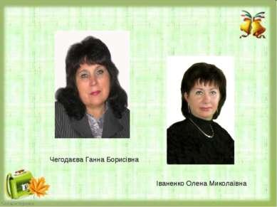 Чегодаєва Ганна Борисівна Іваненко Олена Миколаївна
