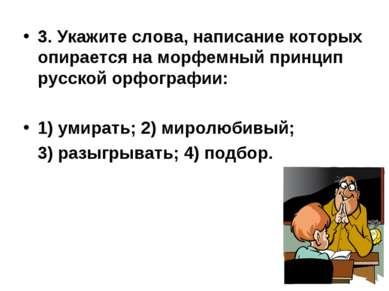 3. Укажите слова, написание которых опирается на морфемный принцип русской ор...