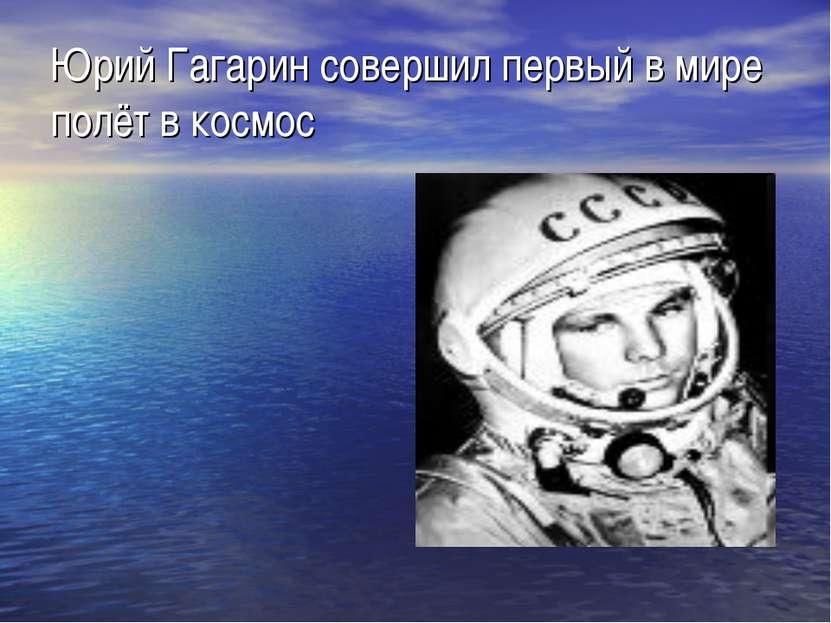Юрий Гагарин совершил первый в мире полёт в космос