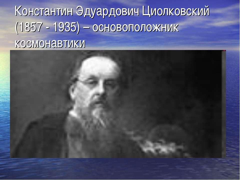 Константин Эдуардович Циолковский (1857 - 1935) – основоположник космонавтики