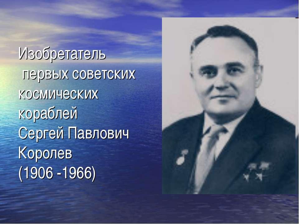 Изобретатель первых советских космических кораблей Сергей Павлович Королев (1...