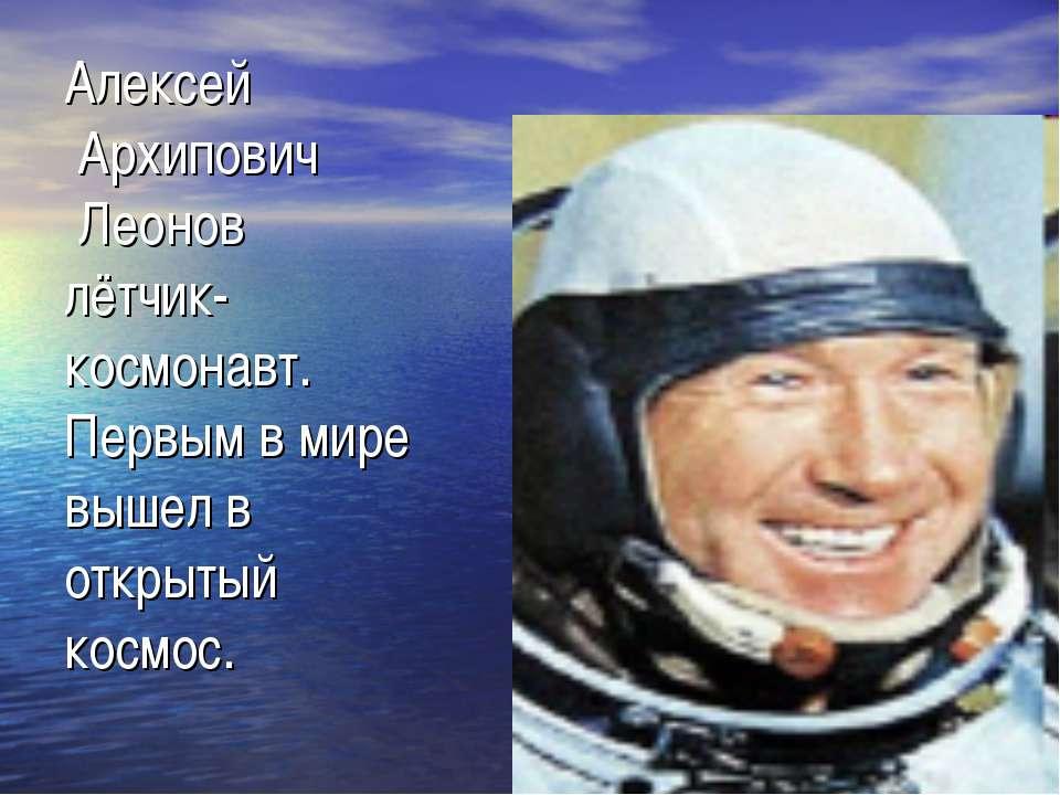 Алексей Архипович Леонов лётчик- космонавт. Первым в мире вышел в открытый ко...