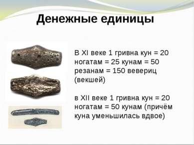 Денежные единицы В XI веке 1 гривна кун = 20 ногатам = 25 кунам = 50 резанам ...
