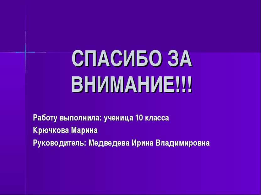 СПАСИБО ЗА ВНИМАНИЕ!!! Работу выполнила: ученица 10 класса Крючкова Марина Ру...