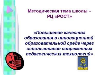 Методическая тема школы – РЦ «РОСТ» «Повышение качества образования в инновац...