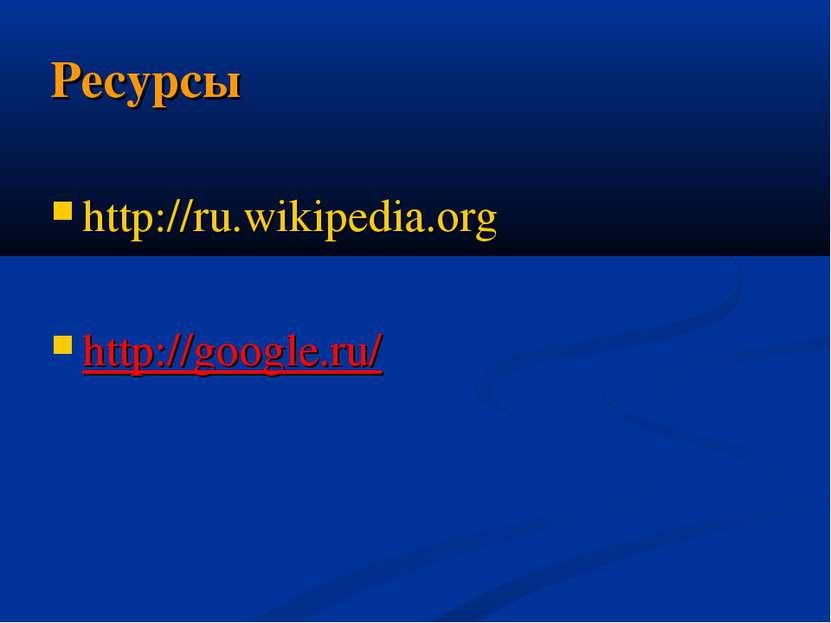 Ресурсы http://ru.wikipedia.org http://google.ru/