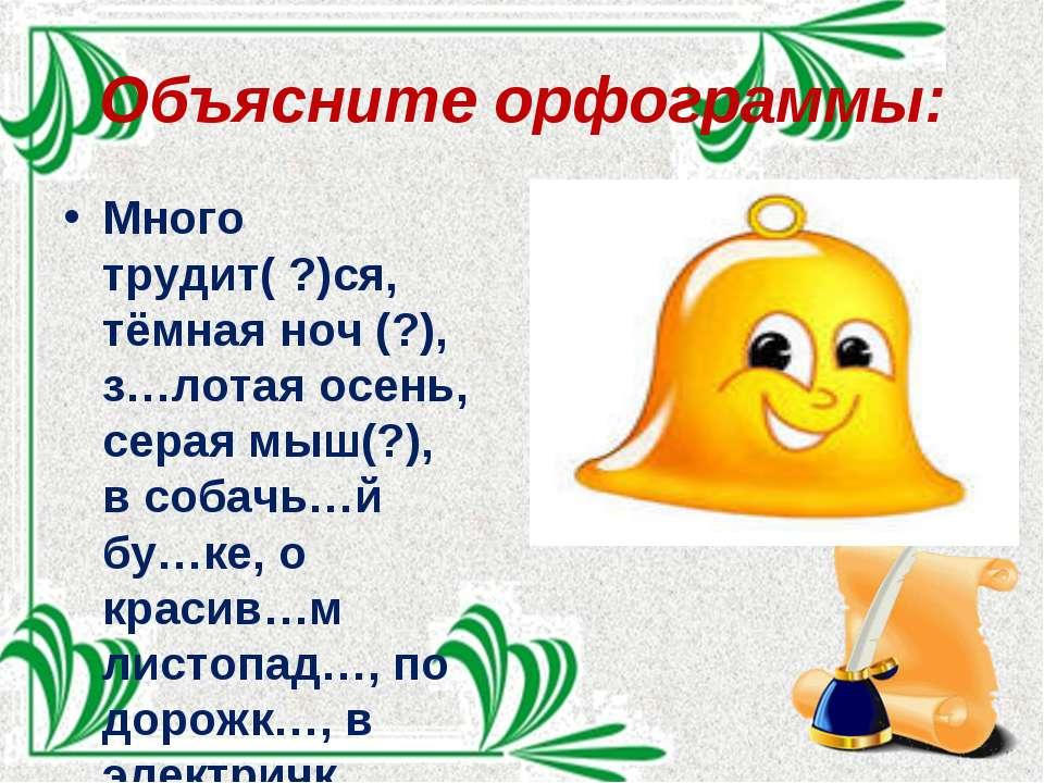 Объясните орфограммы: Много трудит( ?)ся, тёмная ноч (?), з…лотая осень, сера...