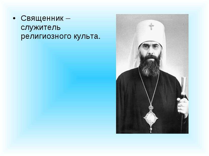 Священник – служитель религиозного культа.