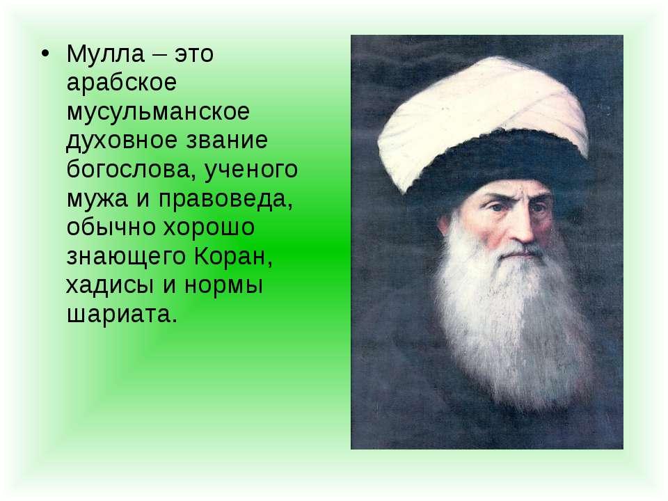 Мулла – это арабское мусульманское духовное звание богослова, ученого мужа и ...