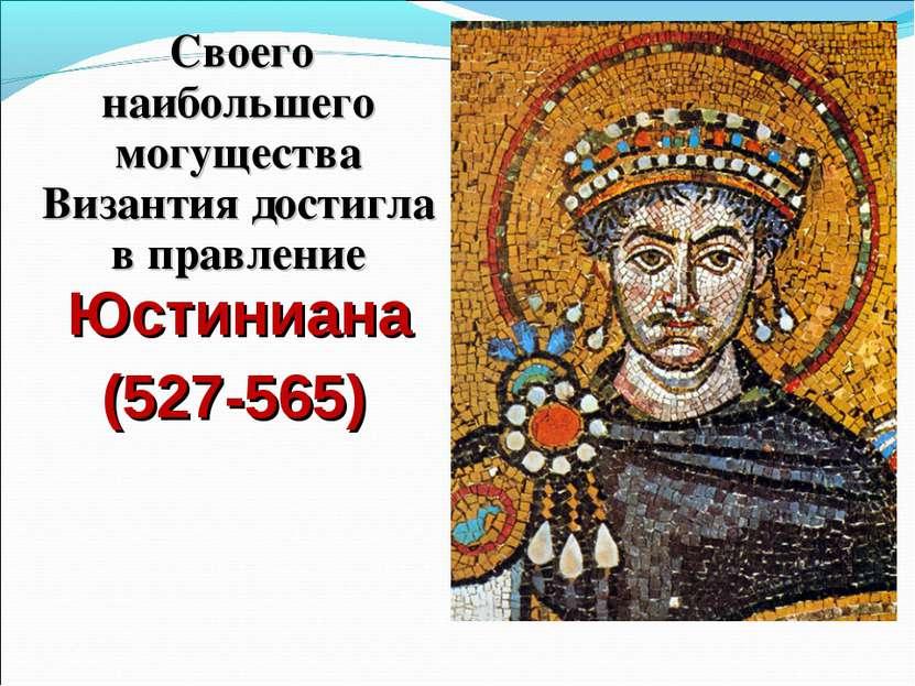 Своего наибольшего могущества Византия достигла в правление Юстиниана (527-565)